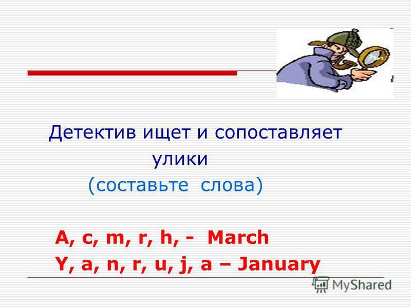 Детектив ищет и сопоставляет улики (составьте слова) A, c, m, r, h, - March Y, a, n, r, u, j, a – January