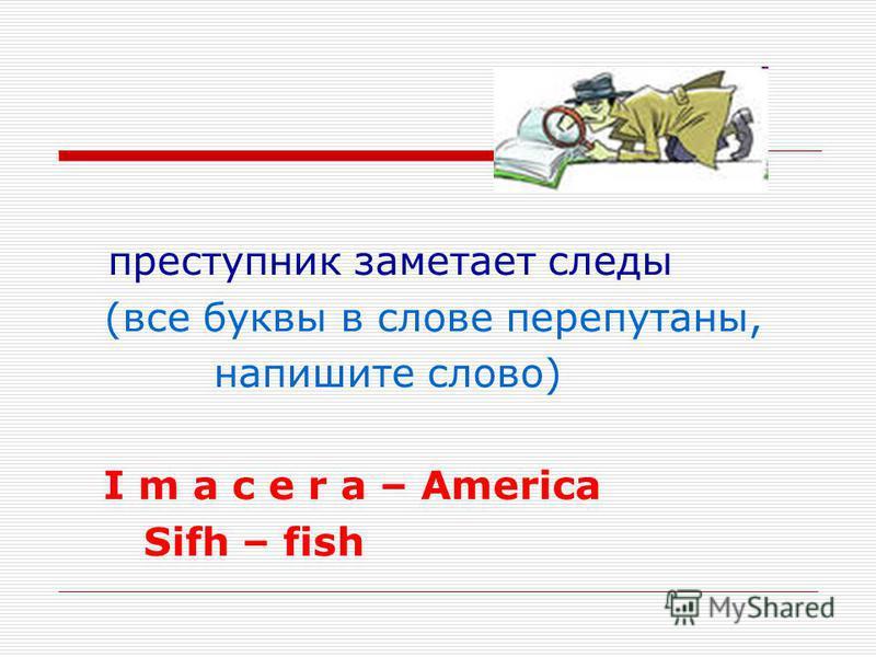 преступник заметает следы (все буквы в слове перепутаны, напишите слово) I m a c e r a – America Sifh – fish
