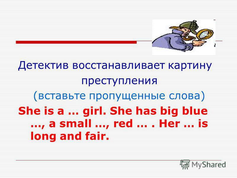 Детектив восстанавливает картину преступления (вставьте пропущенные слова) She is a … girl. She has big blue …, a small …, red …. Her … is long and fair.