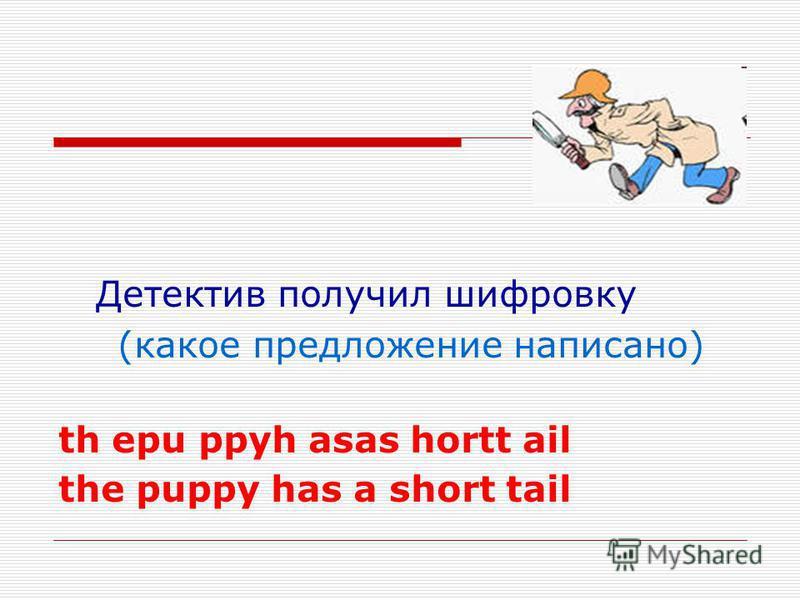 Детектив получил шифровку (какое предложение написано) th epu ppyh asas hortt ail the puppy has a short tail