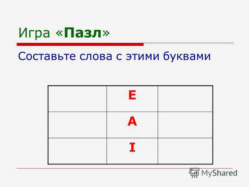 Игра « Пазл » Составьте слова с этими буквами E A I