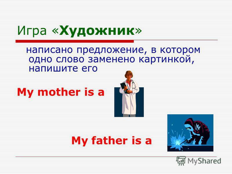 Игра « Художник » написано предложение, в котором одно слово заменено картинкой, напишите его My mother is a My father is a