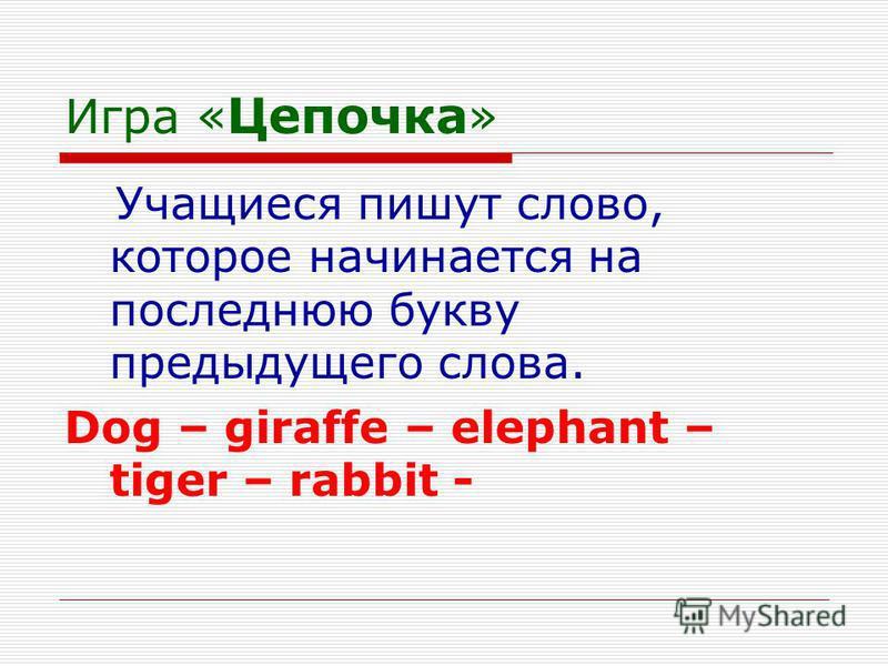 Игра « Цепочка » Учащиеся пишут слово, которое начинается на последнюю букву предыдущего слова. Dog – giraffe – elephant – tiger – rabbit -