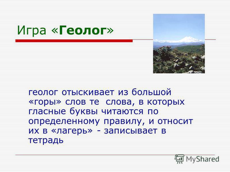 Игра «Геолог» геолог отыскивает из большой «горы» слов те слова, в которых гласные буквы читаются по определенному правилу, и относит их в «лагерь» - записывает в тетрадь