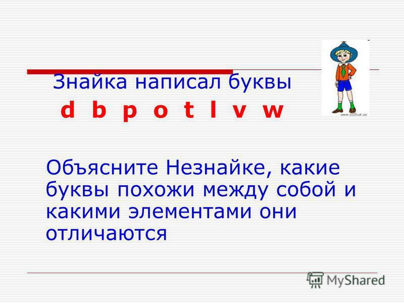 Знайка написал буквы d b p o t l v w Объясните Незнайке, какие буквы похожи между собой и какими элементами они отличаются