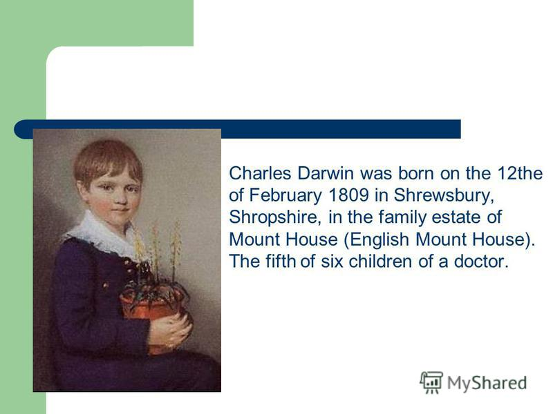 Charles Darwin was born on the 12the of February 1809 in Shrewsbury, Shropshire, in the family estate of Mount House (English Mount House). The fifth of six children of a doctor.