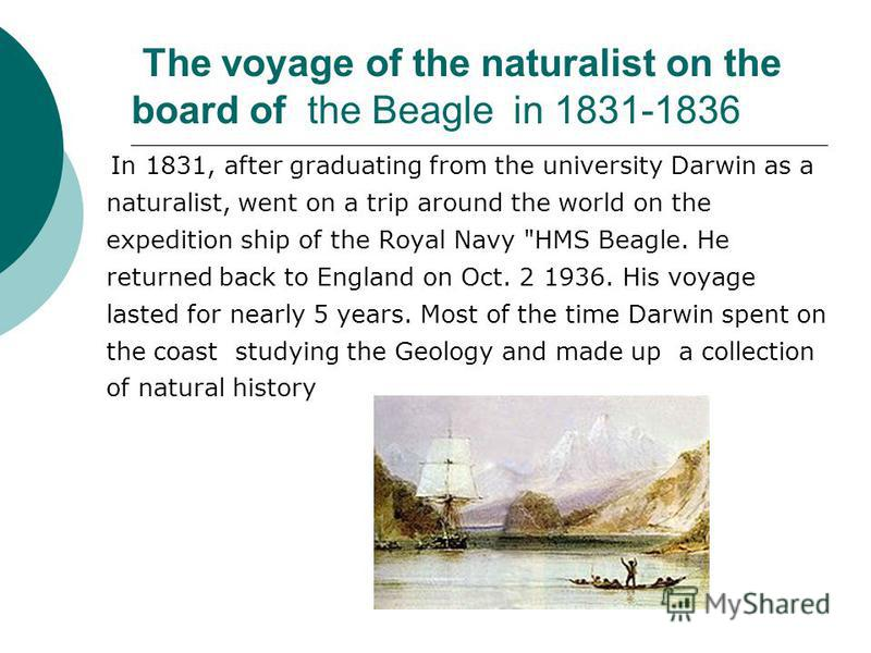 The voyage of the naturalist on the board of the Beagle in 1831-1836 In 1831, after graduating from the university Darwin as a naturalist, went on a trip around the world on the expedition ship of the Royal Navy