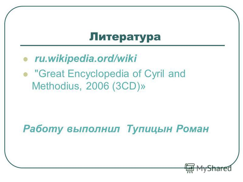 Литература ru.wikipedia.ord/wiki Great Encyclopedia of Cyril and Methodius, 2006 (3CD)» Работу выполнил Тупицын Роман