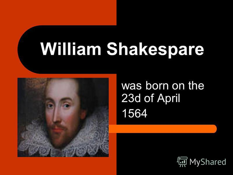 William Shakespare was born on the 23d of April 1564