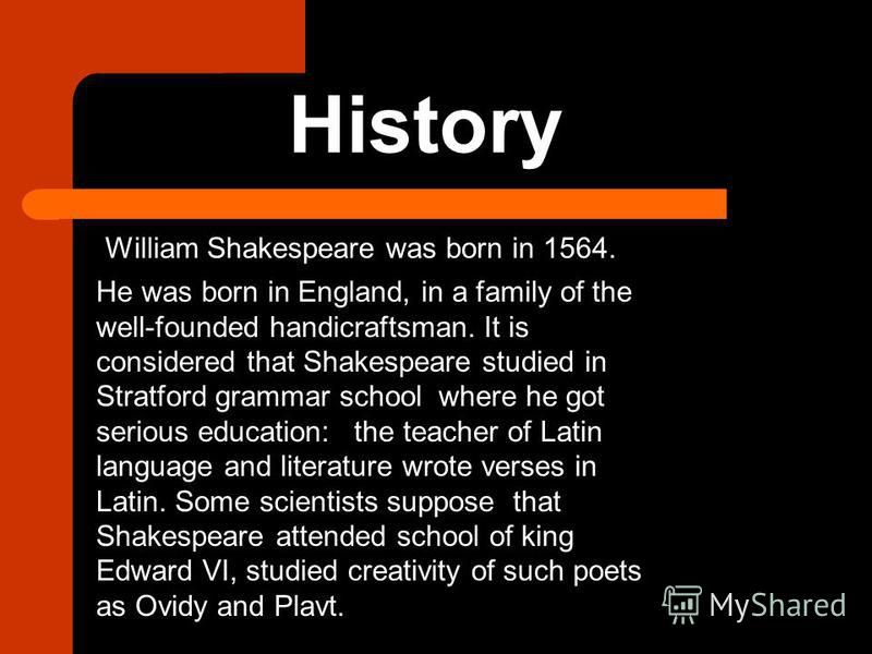 History William Shakespeare was born in 1564. He was born in England, in a family of the well-founded handicraftsman. It is considered that Shakespeare studied in Stratford grammar school where he got serious education: the teacher of Latin language