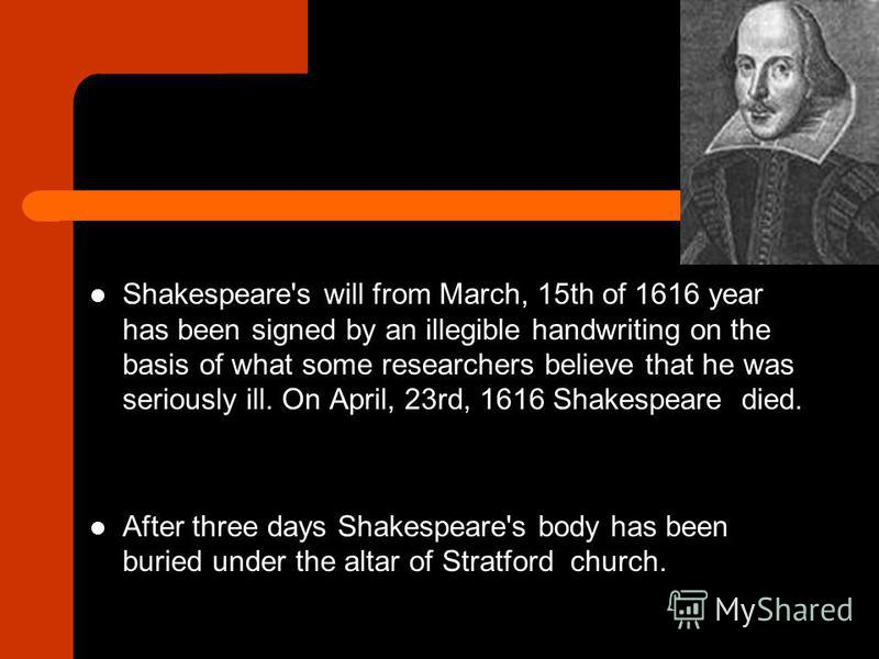 Shakespeare's will from March, 15th of 1616 year has been signed by an illegible handwriting on the basis of what some researchers believe that he was seriously ill. On April, 23rd, 1616 Shakespeare died. After three days Shakespeare's body has been