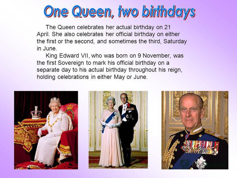 The Queen celebrates her actual birthday on 21 April. She also celebrates her official birthday on either the first or the second, and sometimes the third, Saturday in June. King Edward VII, who was born on 9 November, was the first Sovereign to mark