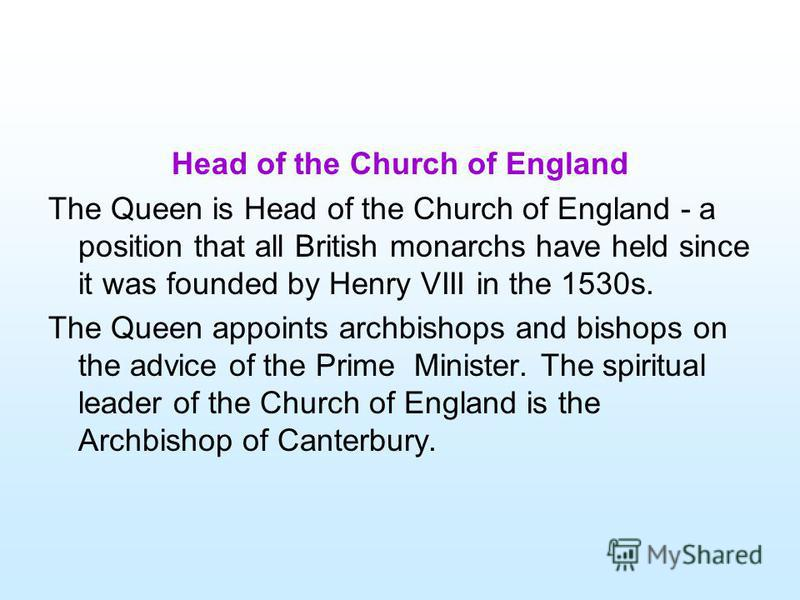 Head of the Church of England The Queen is Head of the Church of England - a position that all British monarchs have held since it was founded by Henry VIII in the 1530s. The Queen appoints archbishops and bishops on the advice of the Prime Minister.