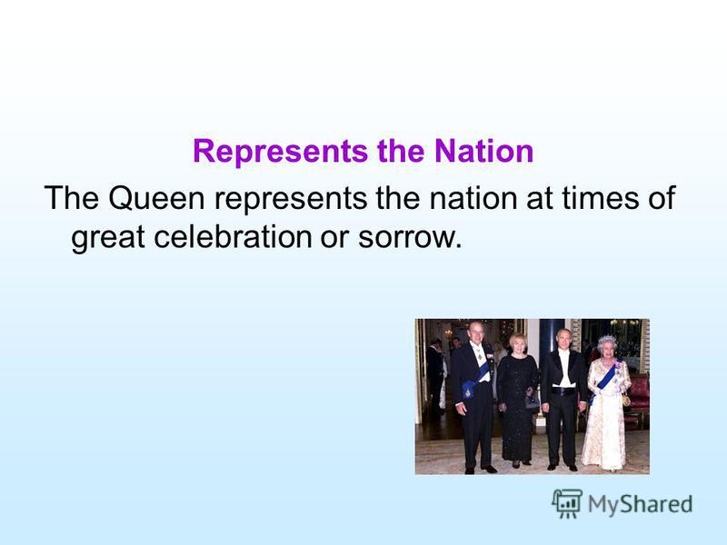 Represents the Nation The Queen represents the nation at times of great celebration or sorrow.