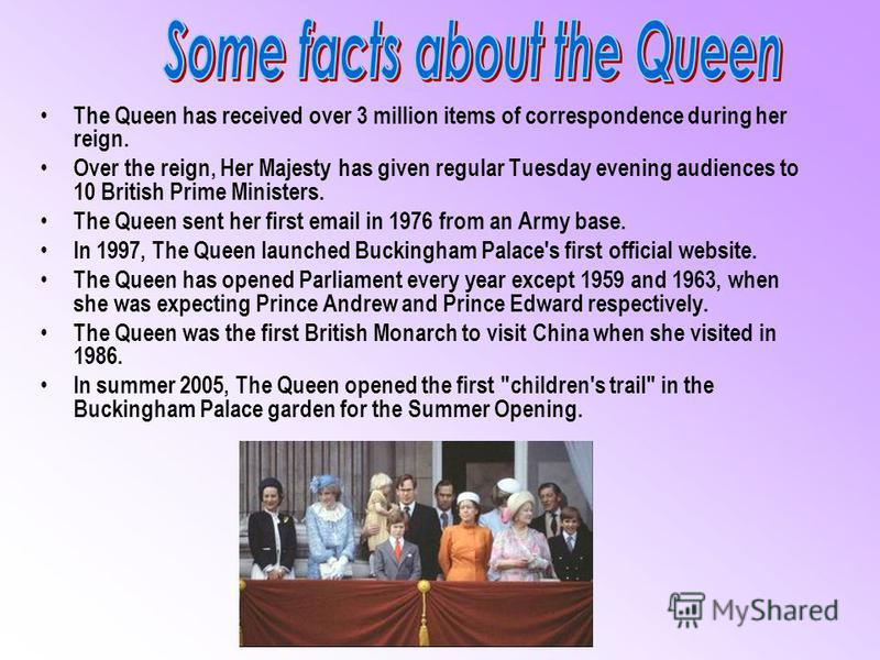 The Queen has received over 3 million items of correspondence during her reign. Over the reign, Her Majesty has given regular Tuesday evening audiences to 10 British Prime Ministers. The Queen sent her first email in 1976 from an Army base. In 1997,