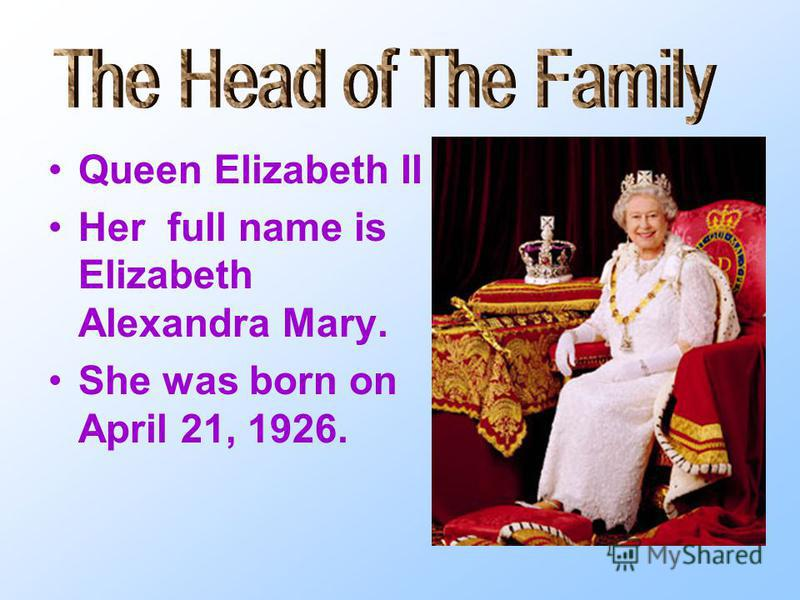 Queen Elizabeth II Her full name is Elizabeth Alexandra Mary. She was born on April 21, 1926.