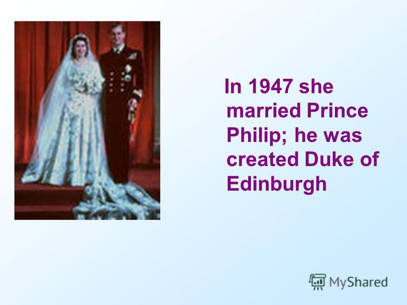 In 1947 she married Prince Philip; he was created Duke of Edinburgh