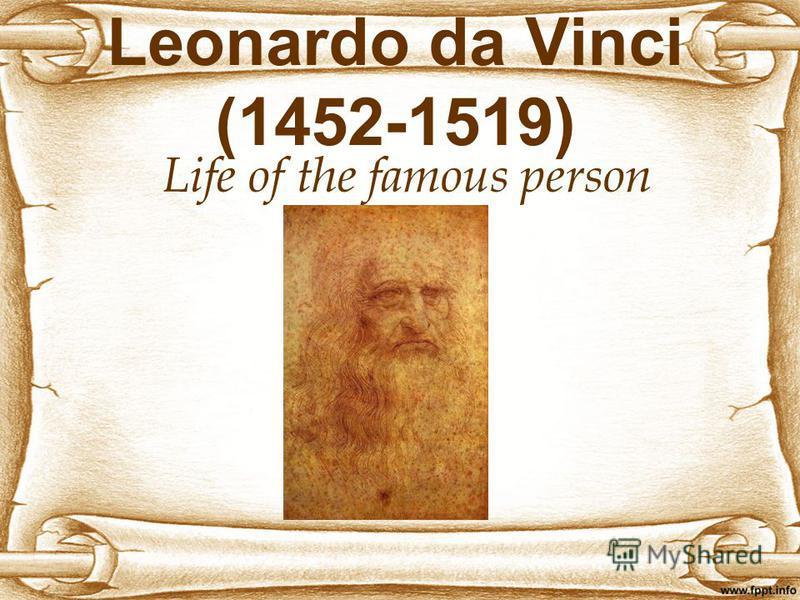 Leonardo da Vinci (1452-1519) Life of the famous person