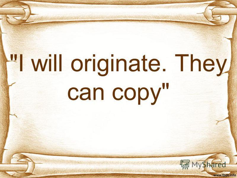 I will originate. They can copy