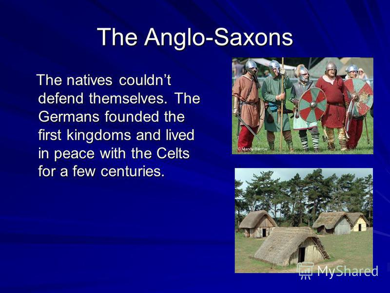 The Anglo-Saxons The natives couldnt defend themselves. The Germans founded the first kingdoms and lived in peace with the Celts for a few centuries. The natives couldnt defend themselves. The Germans founded the first kingdoms and lived in peace wit