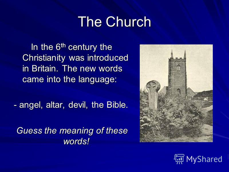 The Church In the 6 th century the Christianity was introduced in Britain. The new words came into the language: In the 6 th century the Christianity was introduced in Britain. The new words came into the language: - angel, altar, devil, the Bible. G