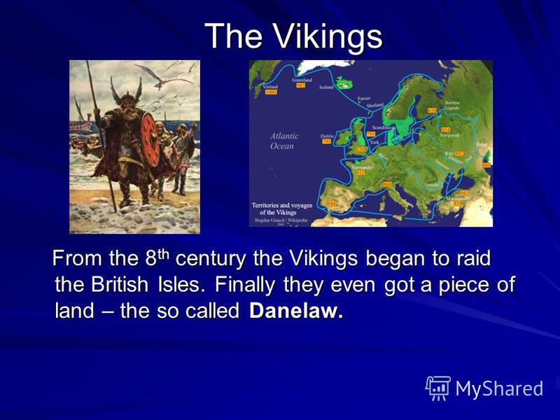 The Vikings From the 8 th century the Vikings began to raid the British Isles. Finally they even got a piece of land – the so called Danelaw. From the 8 th century the Vikings began to raid the British Isles. Finally they even got a piece of land – t
