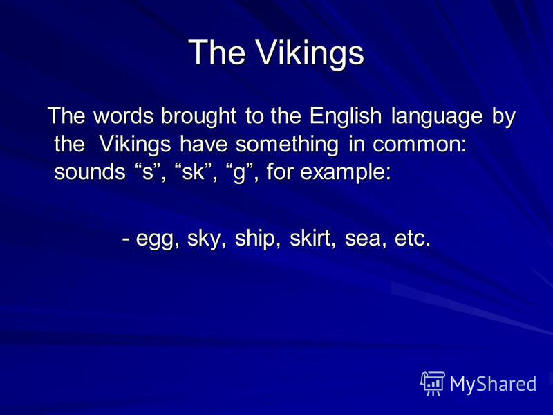 The Vikings The words brought to the English language by the Vikings have something in common: sounds s, sk, g, for example: The words brought to the English language by the Vikings have something in common: sounds s, sk, g, for example: - egg, sky,