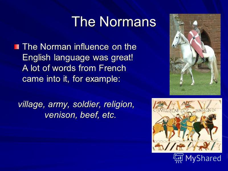 The Normans The Norman influence on the English language was great! A lot of words from French came into it, for example: village, army, soldier, religion, venison, beef, etc.