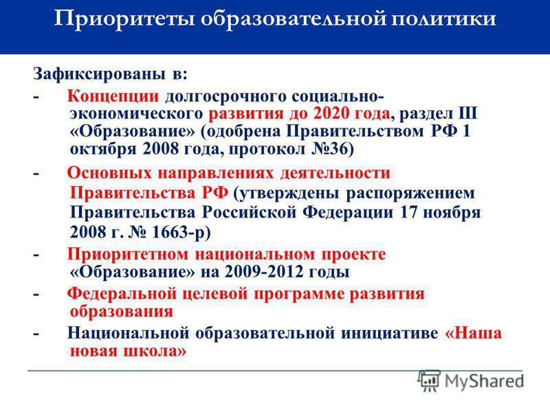 Приоритеты образовательной политики Зафиксированы в: - Концепции долгосрочного социально- экономического развития до 2020 года, раздел III «Образование» (одобрена Правительством РФ 1 октября 2008 года, протокол 36) - Основных направлениях деятельност