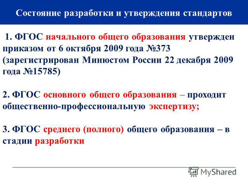 Состояние разработки и утверждения стандартов 1. ФГОС начального общего образования утвержден приказом от 6 октября 2009 года 373 (зарегистрирован Минюстом России 22 декабря 2009 года 15785) 2. ФГОС основного общего образования – проходит общественно