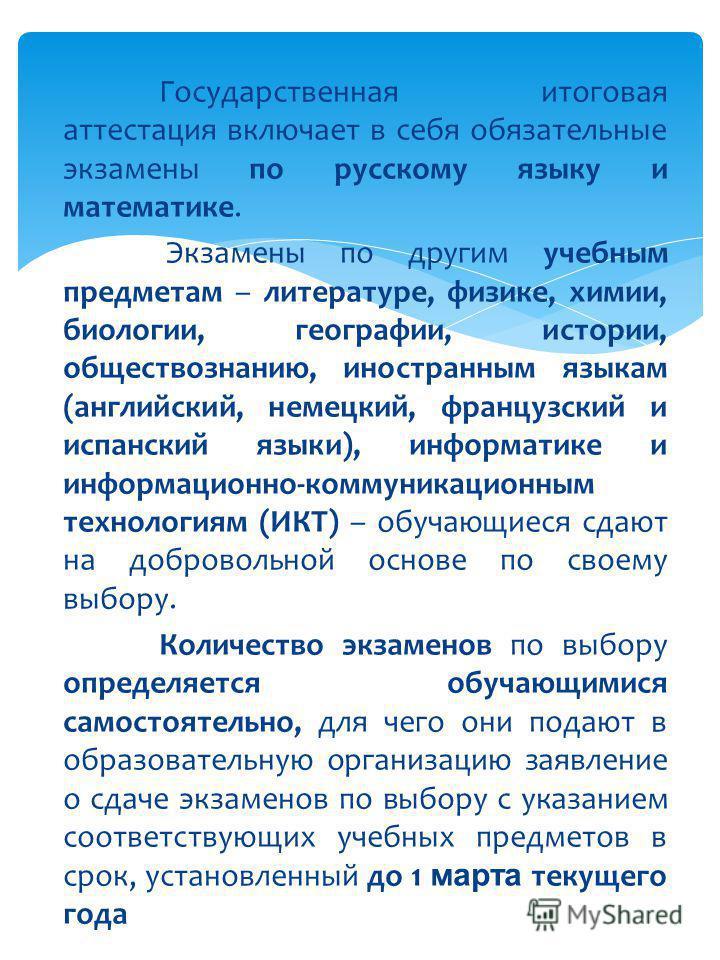 Государственная итоговая аттестация включает в себя обязательные экзамены по русскому языку и математике. Экзамены по другим учебным предметам – литературе, физике, химии, биологии, географии, истории, обществознанию, иностранным языкам (английский,