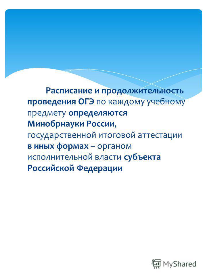 Расписание и продолжительность проведения ОГЭ по каждому учебному предмету определяются Минобрнауки России, государственной итоговой аттестации в иных формах – органом исполнительной власти субъекта Российской Федерации