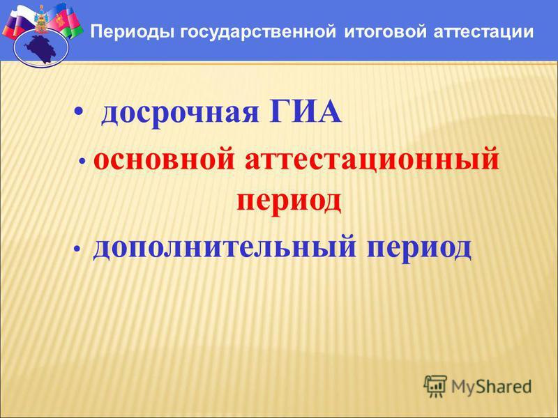 Периоды государственной итоговой аттестации досрочная ГИА основной аттестационный период дополнительный период