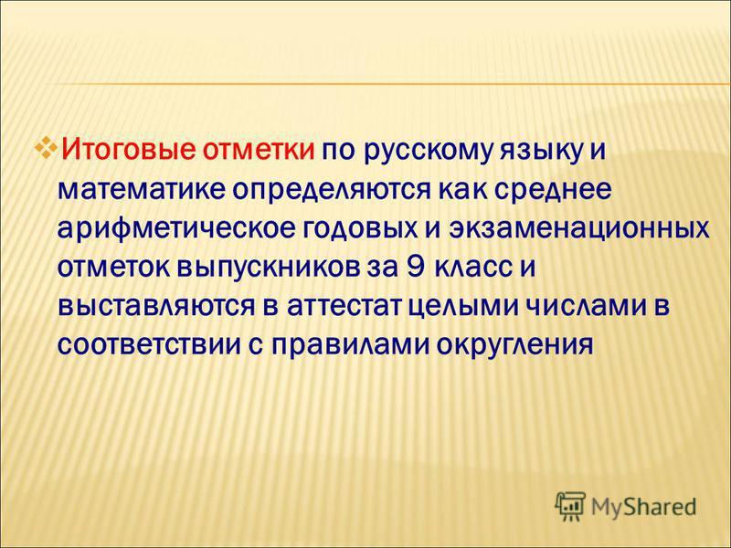 Итоговые отметки по русскому языку и математике определяются как среднее арифметическое годовых и экзаменационных отметок выпускников за 9 класс и выставляются в аттестат целыми числами в соответствии с правилами округления
