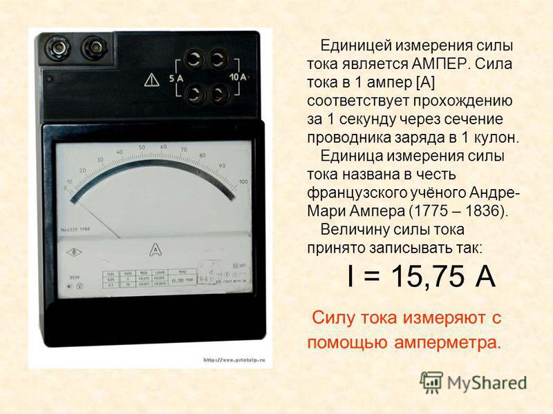 Единицей измерения силы тока является АМПЕР. Сила тока в 1 ампер [A] соответствует прохождению за 1 секунду через сечение проводника заряда в 1 кулон. Единица измерения силы тока названа в честь французского учёного Андре- Мари Ампера (1775 – 1836).