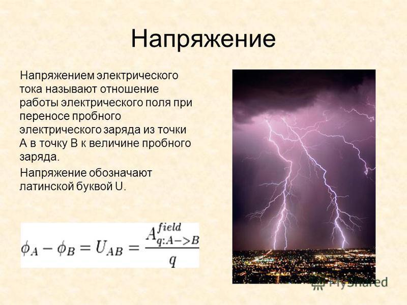 Напряжение Напряжением электрического тока называют отношение работы электрического поля при переносе пробного электрического заряда из точки A в точку B к величине пробного заряда. Напряжение обозначают латинской буквой U.