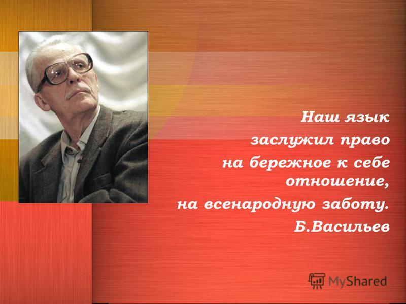 Наш язык заслужил право на бережное к себе отношение, на всенародную заботу. Б.Васильев