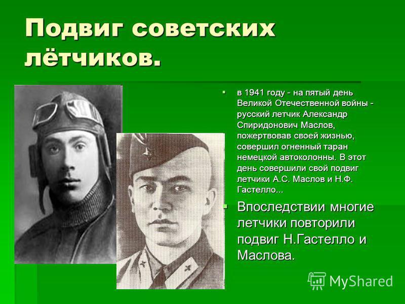 Подвиг советских лётчиков. в 1941 году - на пятый день Великой Отечественной войны - русский летчик Александр Спиридонович Маслов, пожертвовав своей жизнью, совершил огненный таран немецкой автоколонны. В этот день совершили свой подвиг летчики А.С.