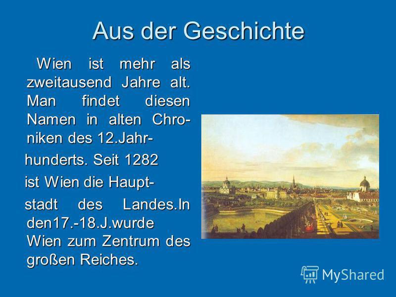 Aus der Geschichte Wien ist mehr als zweitausend Jahre alt. Man findet diesen Namen in alten Chro- niken des 12.Jahr- Wien ist mehr als zweitausend Jahre alt. Man findet diesen Namen in alten Chro- niken des 12.Jahr- hunderts. Seit 1282 hunderts. Sei