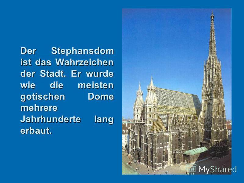 Der Stephansdom ist das Wahrzeichen der Stadt. Er wurde wie die meisten gotischen Dome mehrere Jahrhunderte lang erbaut.