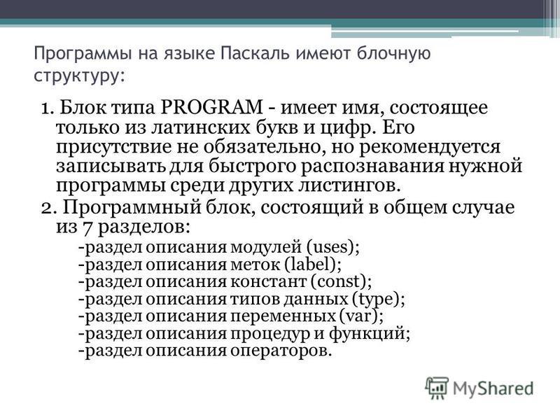 Программы на языке Паскаль имеют блочную структуру: 1. Блок типа PROGRAM - имеет имя, состоящее только из латинских букв и цифр. Его присутствие не обязательно, но рекомендуется записывать для быстрого распознавания нужной программы среди других лист