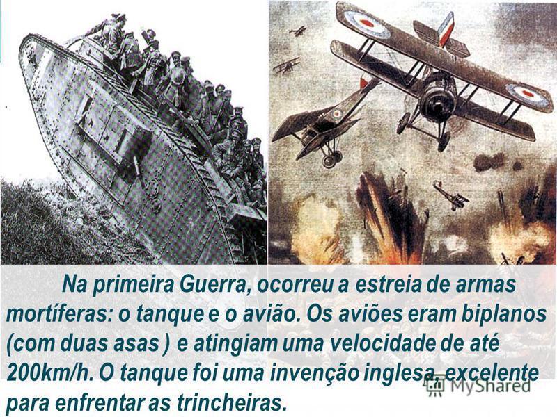 Na primeira Guerra, ocorreu a estreia de armas mortíferas: o tanque e o avião. Os aviões eram biplanos (com duas asas ) e atingiam uma velocidade de até 200km/h. O tanque foi uma invenção inglesa, excelente para enfrentar as trincheiras.