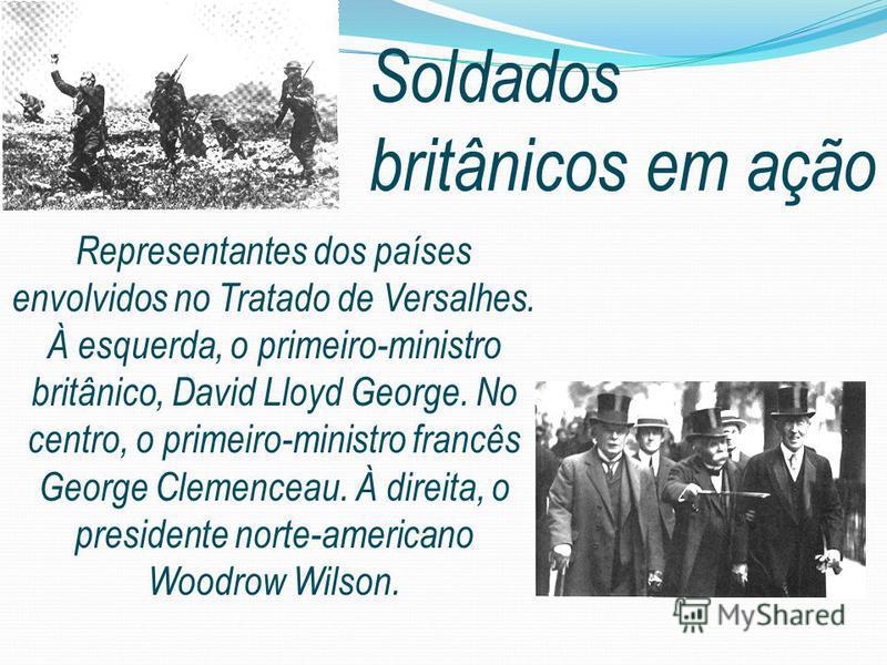 Soldados britânicos em ação Representantes dos países envolvidos no Tratado de Versalhes. À esquerda, o primeiro-ministro britânico, David Lloyd George. No centro, o primeiro-ministro francês George Clemenceau. À direita, o presidente norte-americano