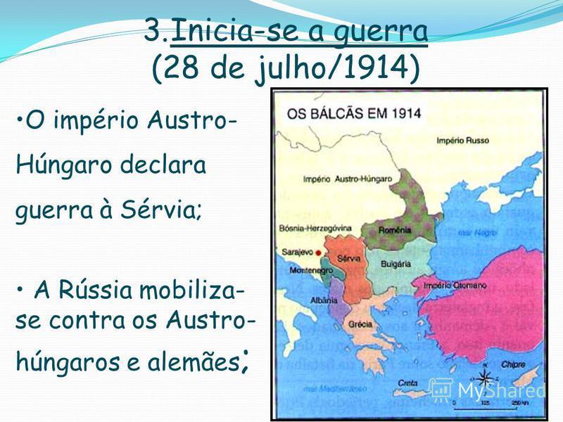 3.Inicia-se a guerra (28 de julho/1914) O império Austro- Húngaro declara guerra à Sérvia; A Rússia mobiliza- se contra os Austro- húngaros e alemães ;