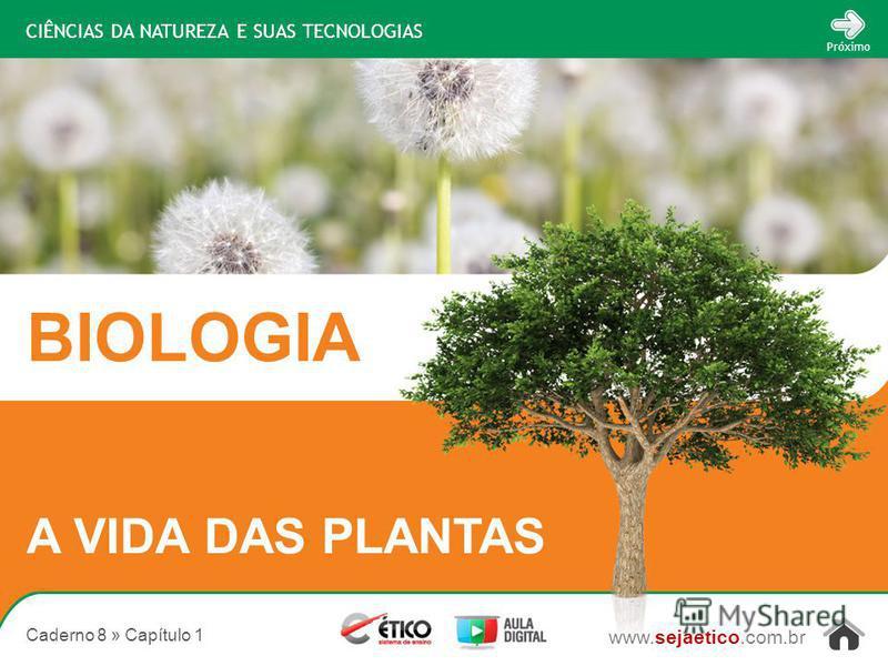 CIÊNCIAS DA NATUREZA E SUAS TECNOLOGIAS BIOLOGIA www.sejaetico.com.br Próximo Caderno 8 » Capítulo 1 A VIDA DAS PLANTAS