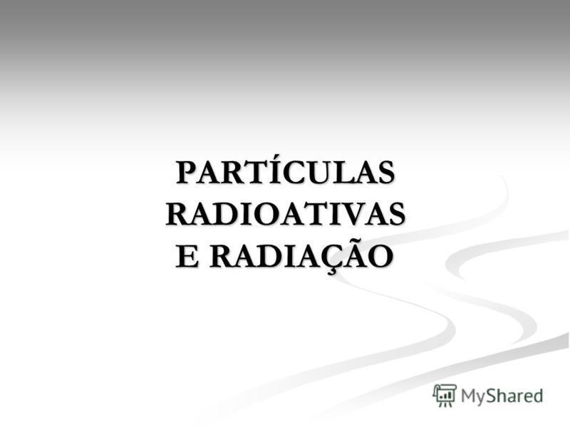 PARTÍCULAS RADIOATIVAS E RADIAÇÃO