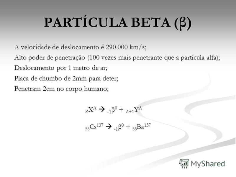 PARTÍCULA BETA ( β) A velocidade de deslocamento é 290.000 km/s; Alto poder de penetração (100 vezes mais penetrante que a partícula alfa); Deslocamento por 1 metro de ar; Placa de chumbo de 2mm para deter; Penetram 2cm no corpo humano; Z X A -1 β 0