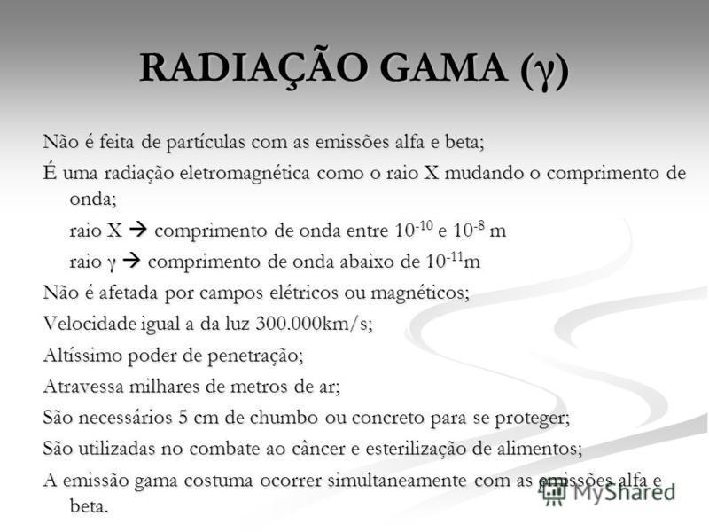 RADIAÇÃO GAMA ( γ ) Não é feita de partículas com as emissões alfa e beta; É uma radiação eletromagnética como o raio X mudando o comprimento de onda; raio X comprimento de onda entre 10 -10 e 10 -8 m raio γ comprimento de onda abaixo de 10 -11 m Não