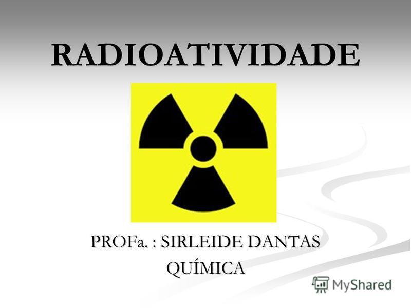 RADIOATIVIDADE PROFa. : SIRLEIDE DANTAS QUÍMICA