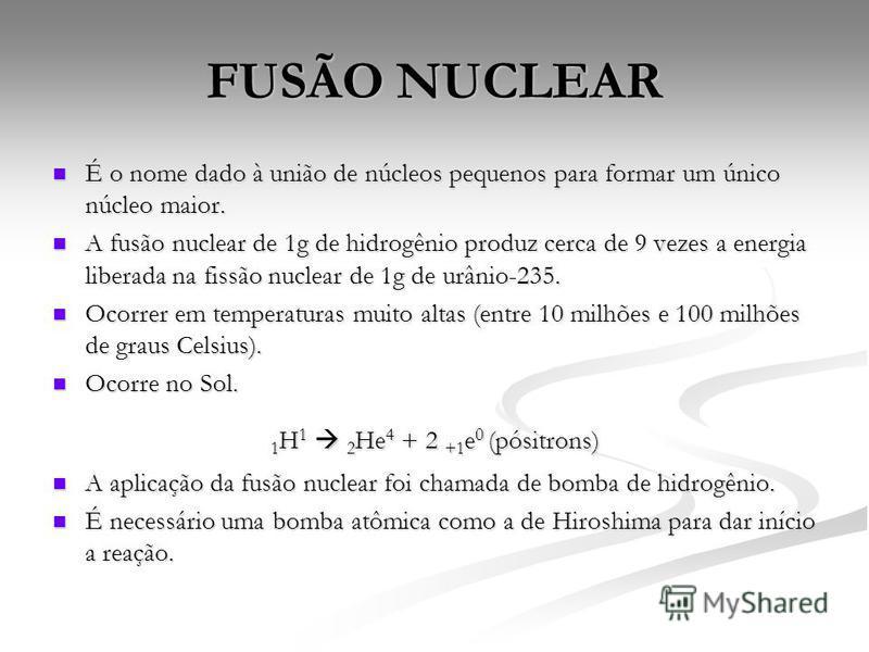 FUSÃO NUCLEAR É o nome dado à união de núcleos pequenos para formar um único núcleo maior. É o nome dado à união de núcleos pequenos para formar um único núcleo maior. A fusão nuclear de 1g de hidrogênio produz cerca de 9 vezes a energia liberada na